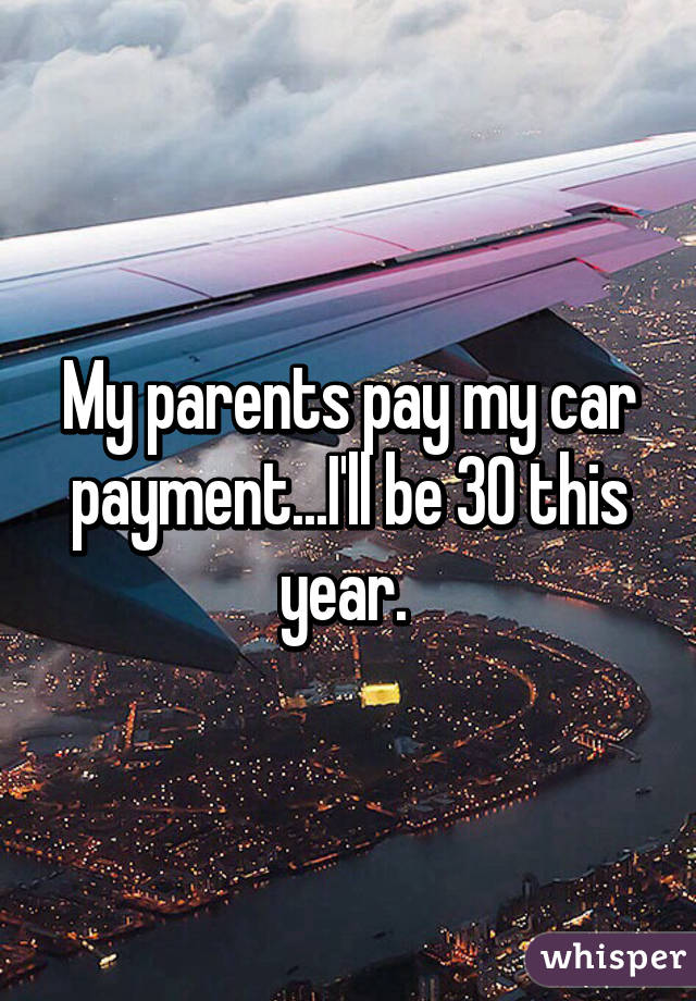 My parents pay my car payment...I'll be 30 this year.