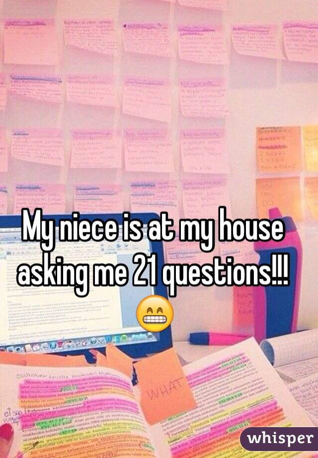 My niece is at my house asking me 21 questions!!! 😁