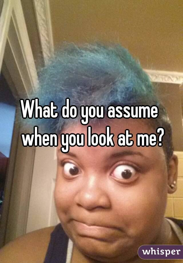 What do you assume  when you look at me?