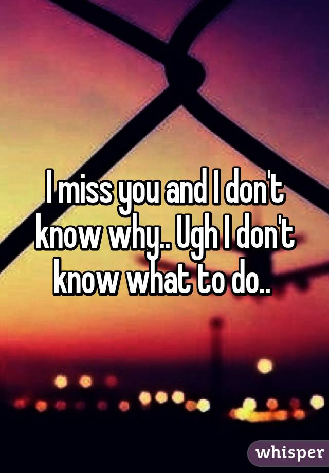 I miss you and I don't know why.. Ugh I don't know what to do..
