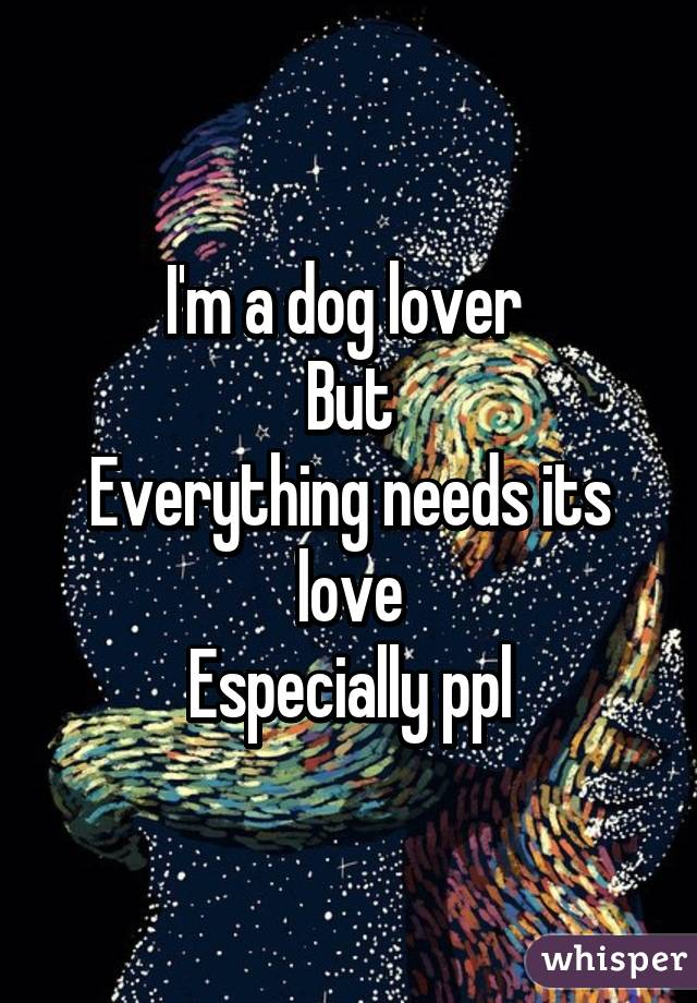 I'm a dog lover  But Everything needs its love Especially ppl