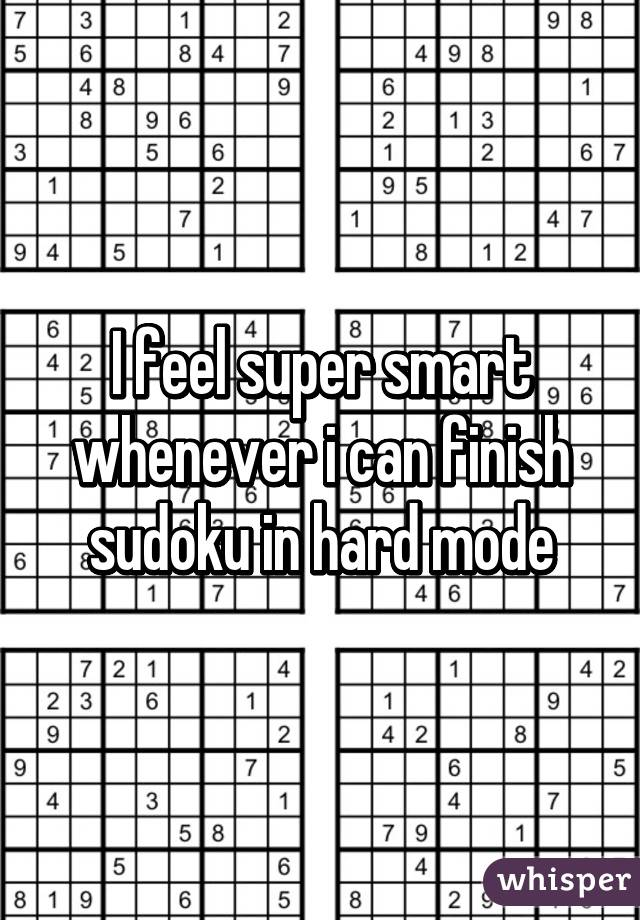 I feel super smart whenever i can finish sudoku in hard mode