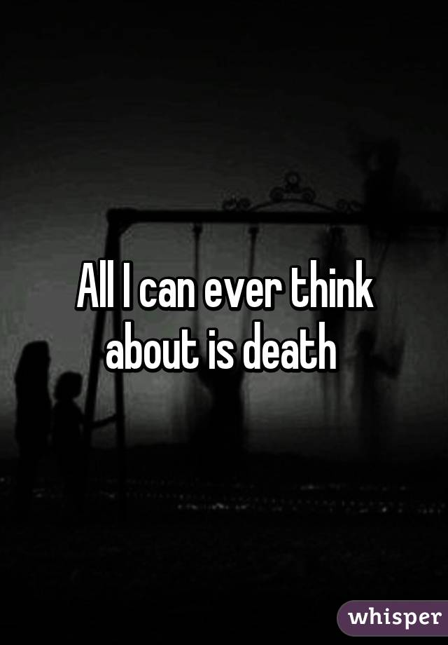 All I can ever think about is death