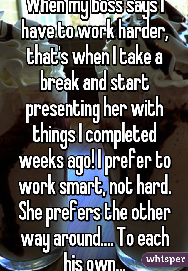 When my boss says I have to work harder, that's when I take a break and start presenting her with things I completed weeks ago! I prefer to work smart, not hard. She prefers the other way around.... To each his own...