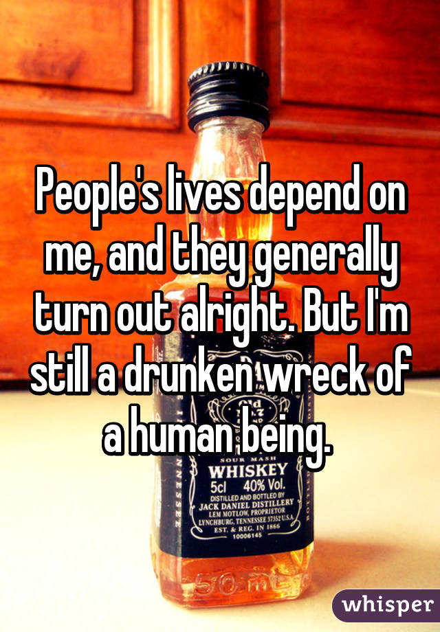 People's lives depend on me, and they generally turn out alright. But I'm still a drunken wreck of a human being.