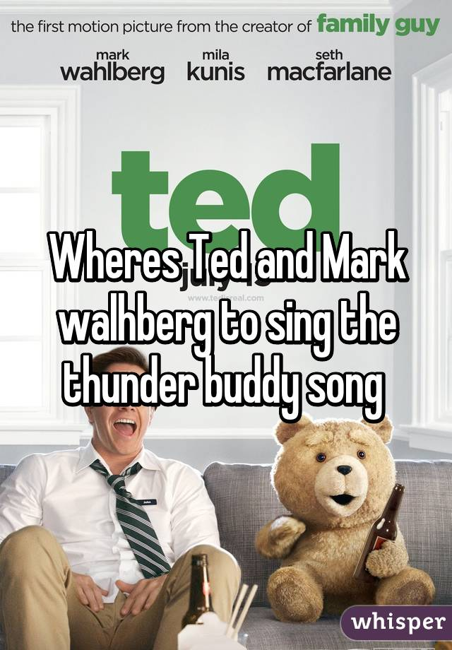Wheres Ted and Mark walhberg to sing the thunder buddy song
