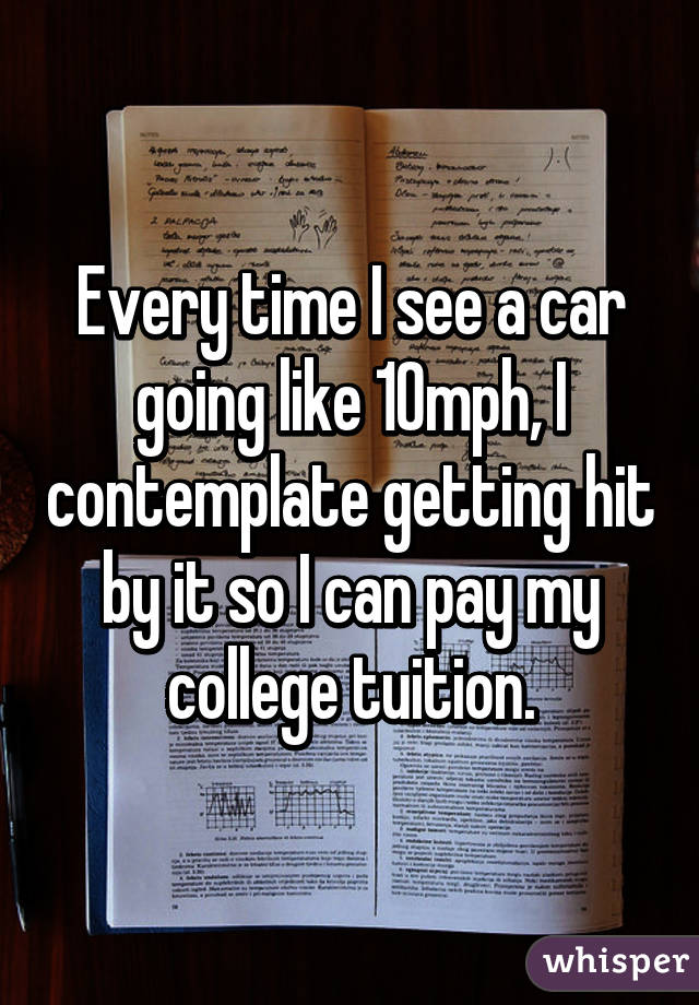Every time I see a car going like 10mph, I contemplate getting hit by it so I can pay my college tuition.