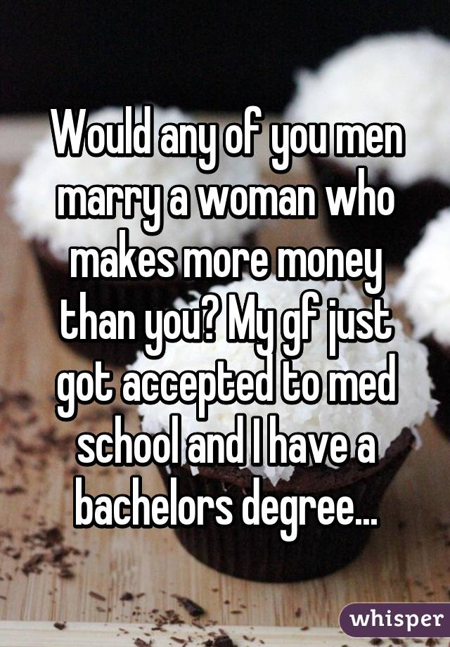 Would any of you men marry a woman who makes more money than you? My gf just got accepted to med school and I have a bachelors degree...