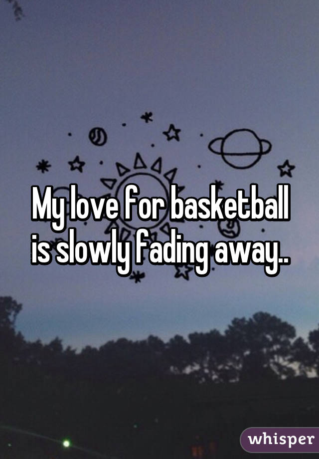 My love for basketball is slowly fading away..