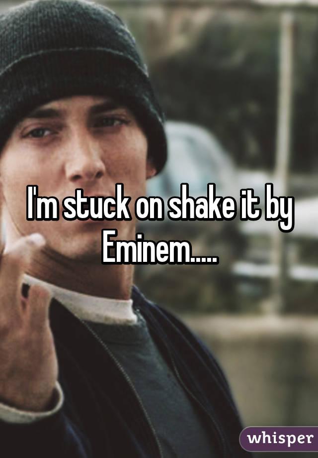 I'm stuck on shake it by Eminem.....