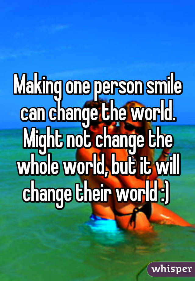 Making one person smile can change the world. Might not change the whole world, but it will change their world :)