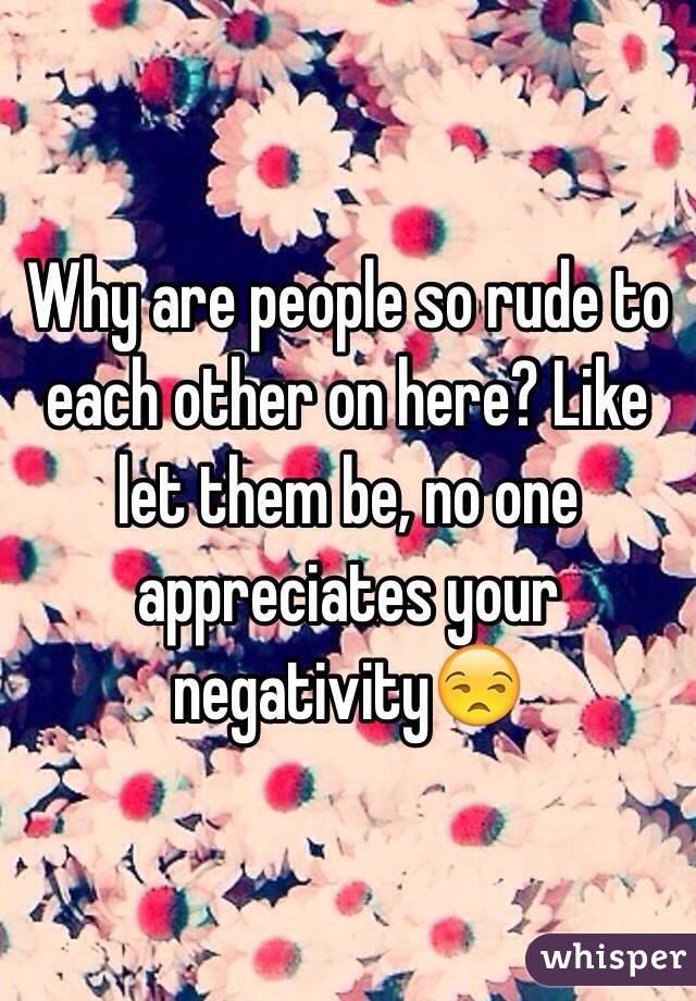 Why are people so rude to each other on here? Like let them be, no one appreciates your negativity😒