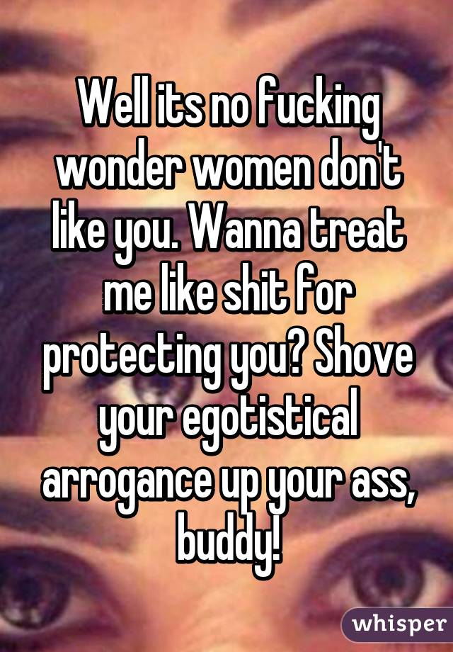 Well its no fucking wonder women don't like you. Wanna treat me like shit for protecting you? Shove your egotistical arrogance up your ass, buddy!