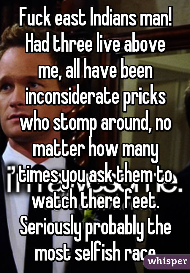 Fuck east Indians man! Had three live above me, all have been inconsiderate pricks who stomp around, no matter how many times you ask them to watch there feet. Seriously probably the most selfish race