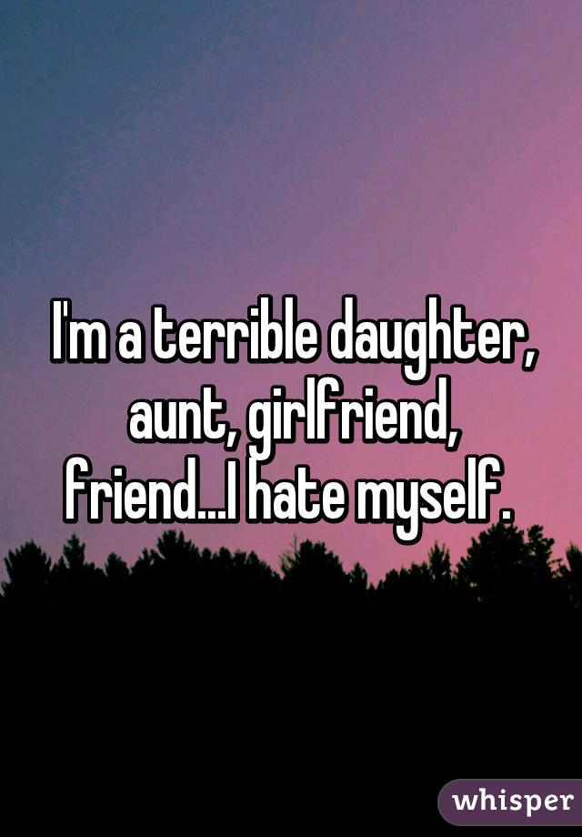 I'm a terrible daughter, aunt, girlfriend, friend...I hate myself.