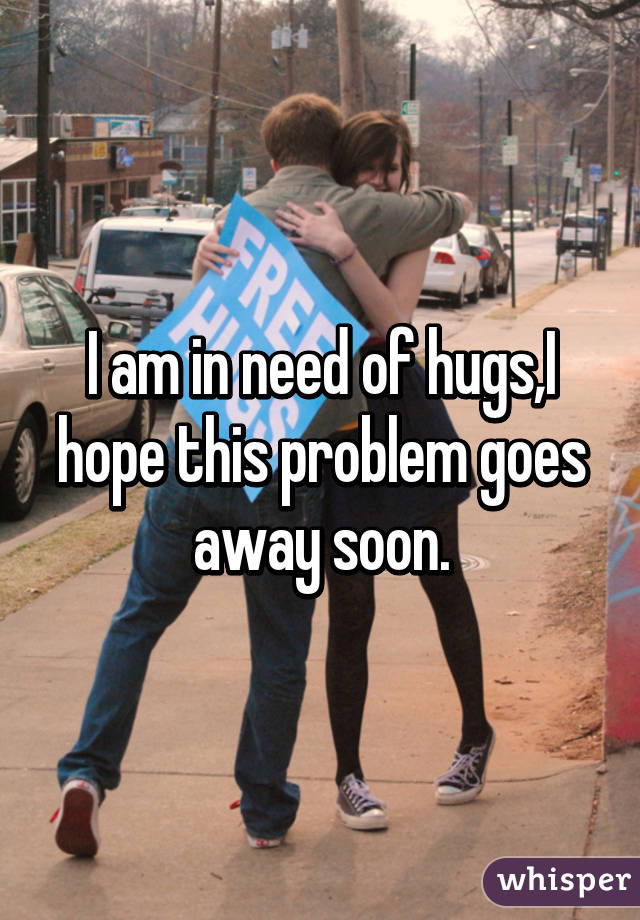 I am in need of hugs,I hope this problem goes away soon.