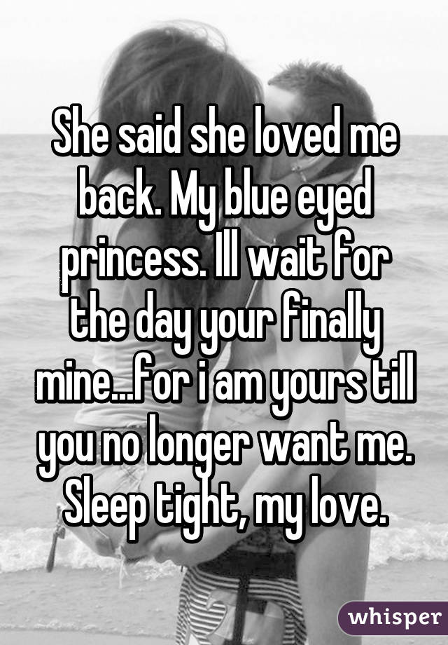 She said she loved me back. My blue eyed princess. Ill wait for the day your finally mine...for i am yours till you no longer want me. Sleep tight, my love.