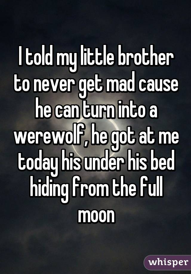I told my little brother to never get mad cause he can turn into a werewolf, he got at me today his under his bed hiding from the full moon