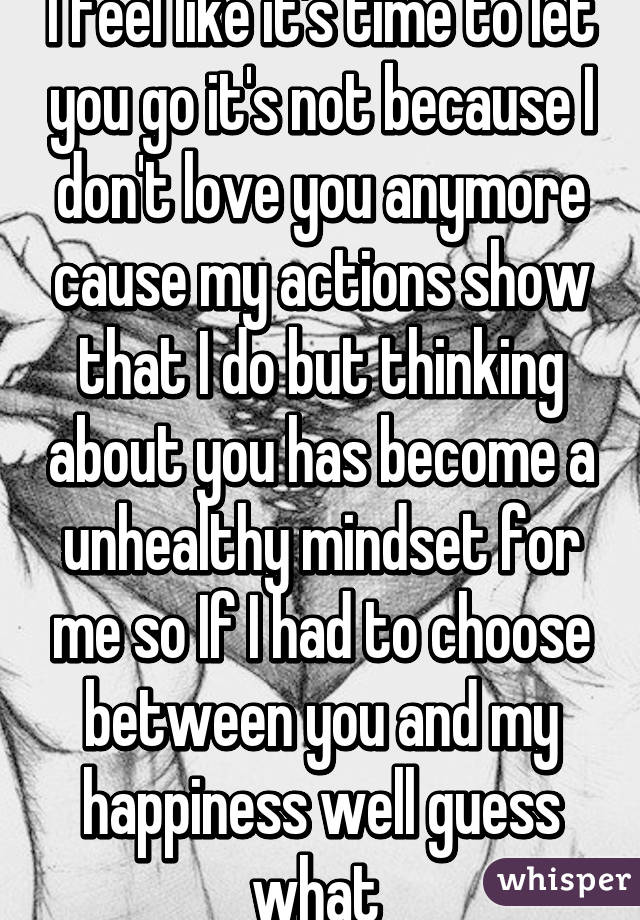 I feel like it's time to let you go it's not because I don't love you anymore cause my actions show that I do but thinking about you has become a unhealthy mindset for me so If I had to choose between you and my happiness well guess what