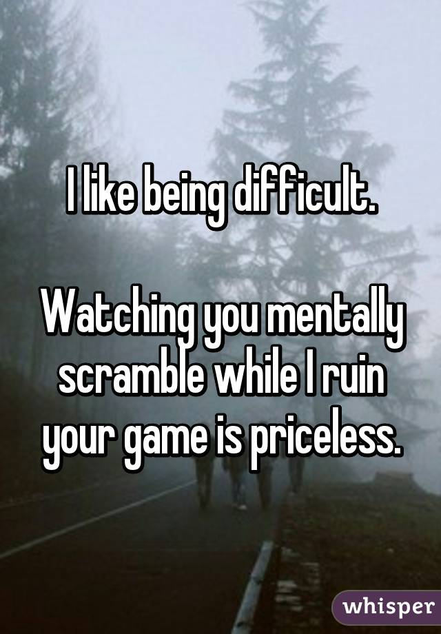 I like being difficult.  Watching you mentally scramble while I ruin your game is priceless.