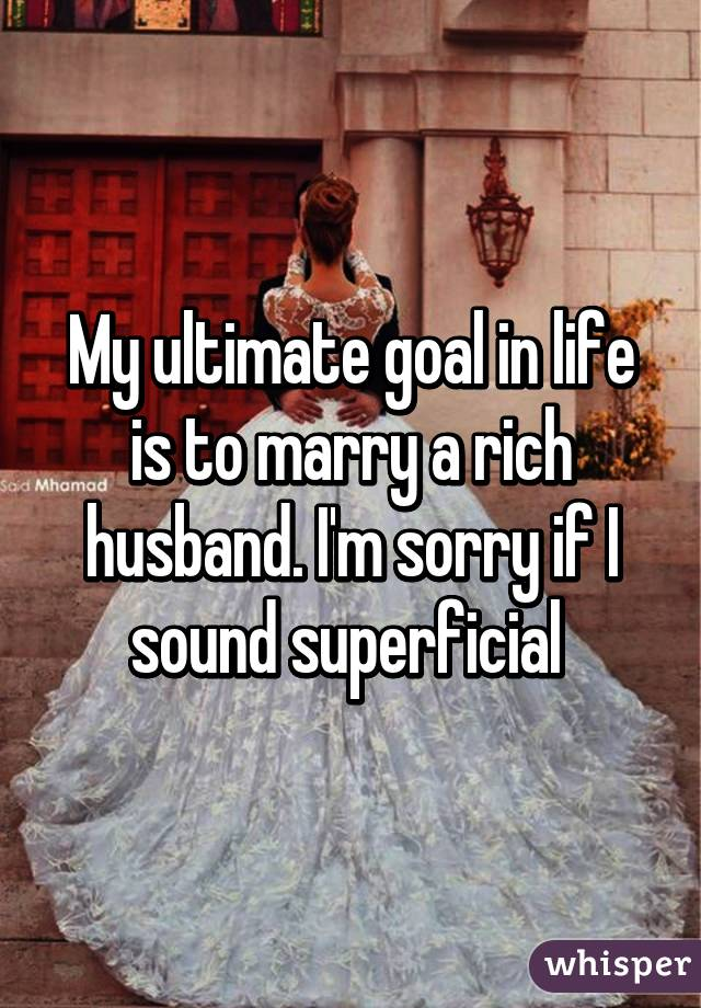 My ultimate goal in life is to marry a rich husband. I'm sorry if I sound superficial