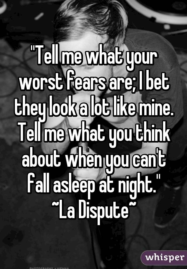 """""""Tell me what your worst fears are; I bet they look a lot like mine. Tell me what you think about when you can't fall asleep at night."""" ~La Dispute~"""