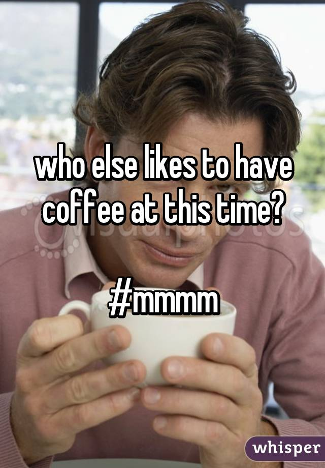 who else likes to have coffee at this time?  #mmmm