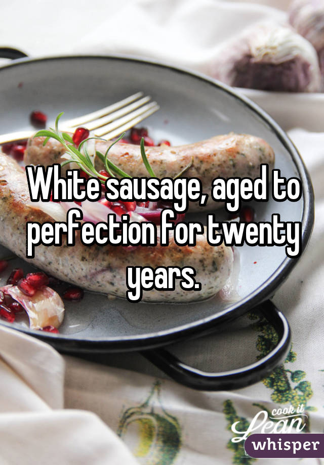 White sausage, aged to perfection for twenty years.