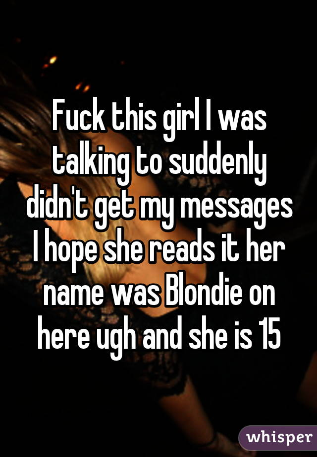 Fuck this girl I was talking to suddenly didn't get my messages I hope she reads it her name was Blondie on here ugh and she is 15