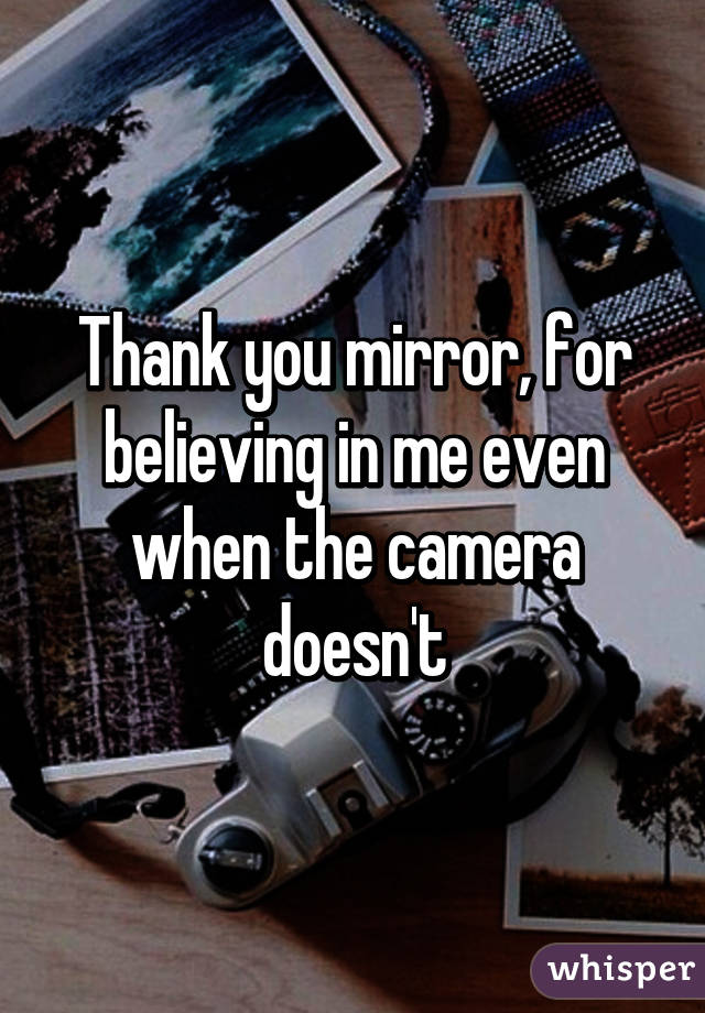 Thank you mirror, for believing in me even when the camera doesn't
