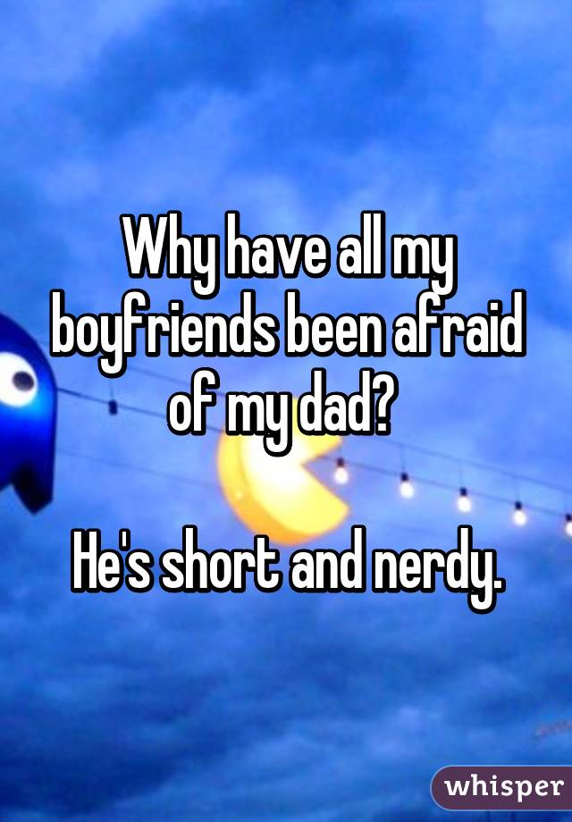 Why have all my boyfriends been afraid of my dad?   He's short and nerdy.