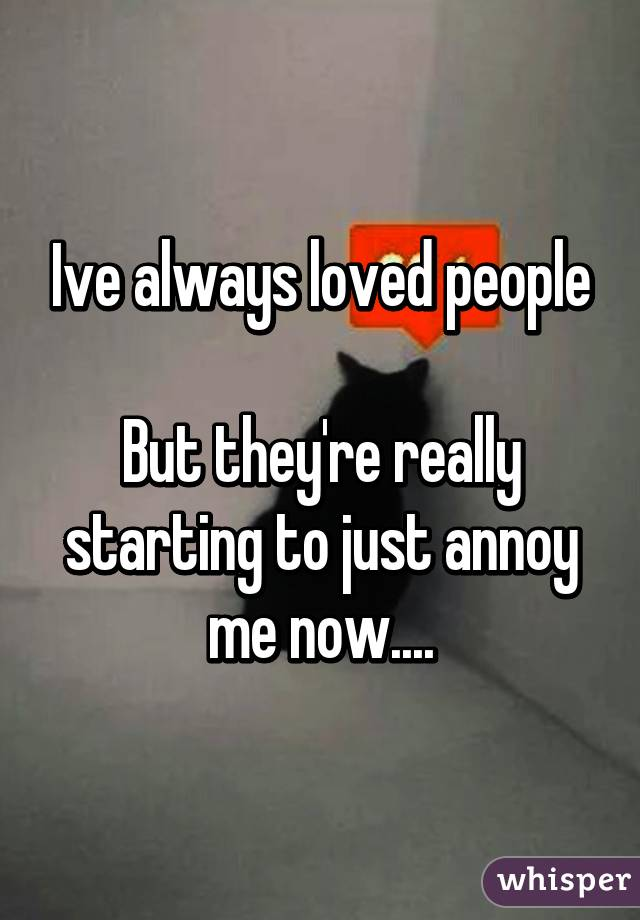 Ive always loved people  But they're really starting to just annoy me now....