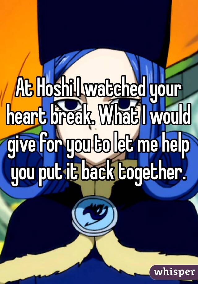 At Hoshi I watched your heart break. What I would give for you to let me help you put it back together.