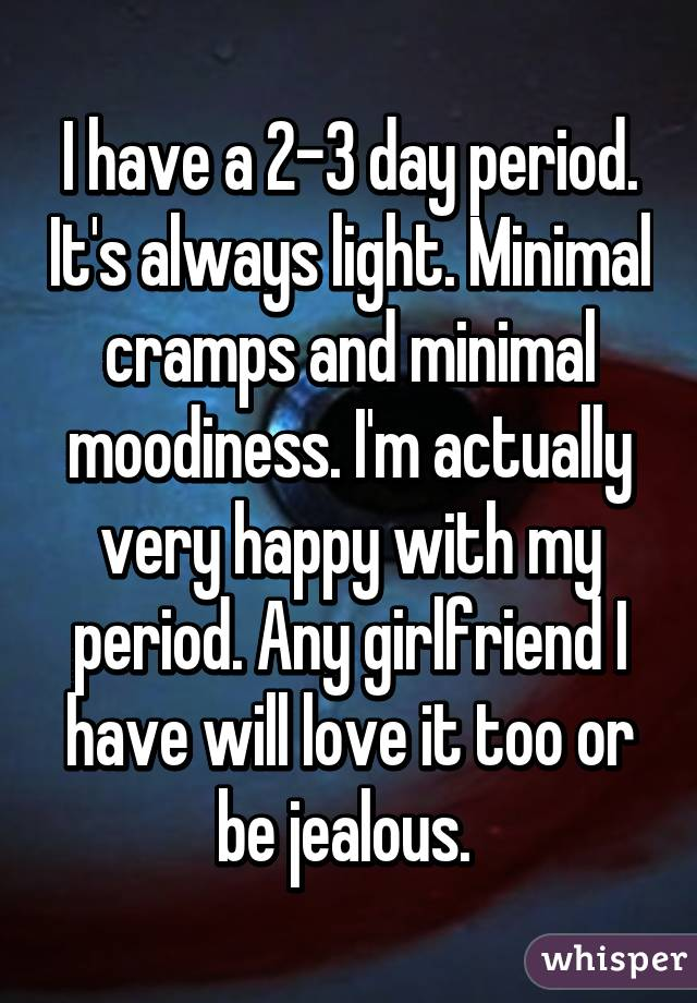 I have a 2-3 day period. It's always light. Minimal cramps and minimal moodiness. I'm actually very happy with my period. Any girlfriend I have will love it too or be jealous.