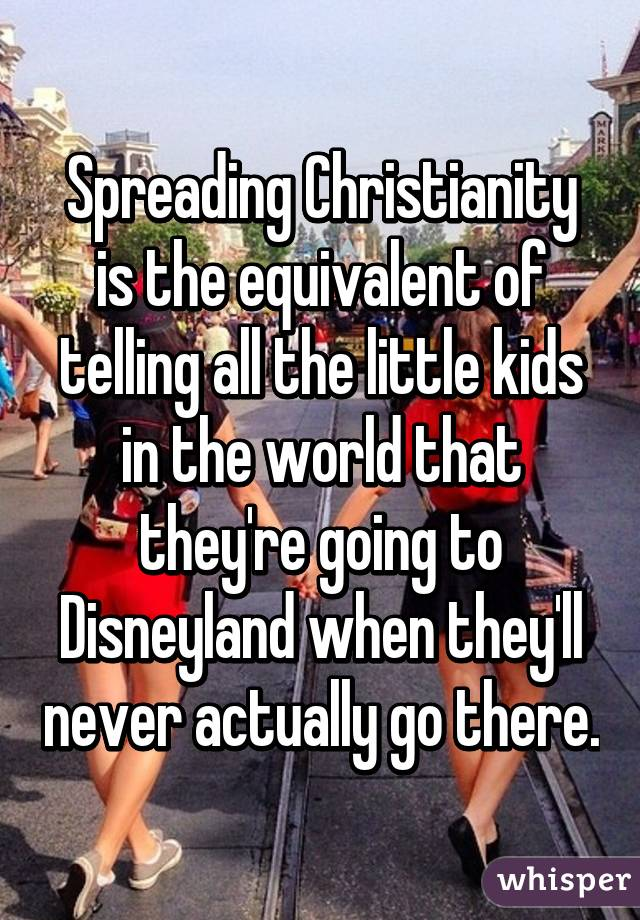 Spreading Christianity is the equivalent of telling all the little kids in the world that they're going to Disneyland when they'll never actually go there.