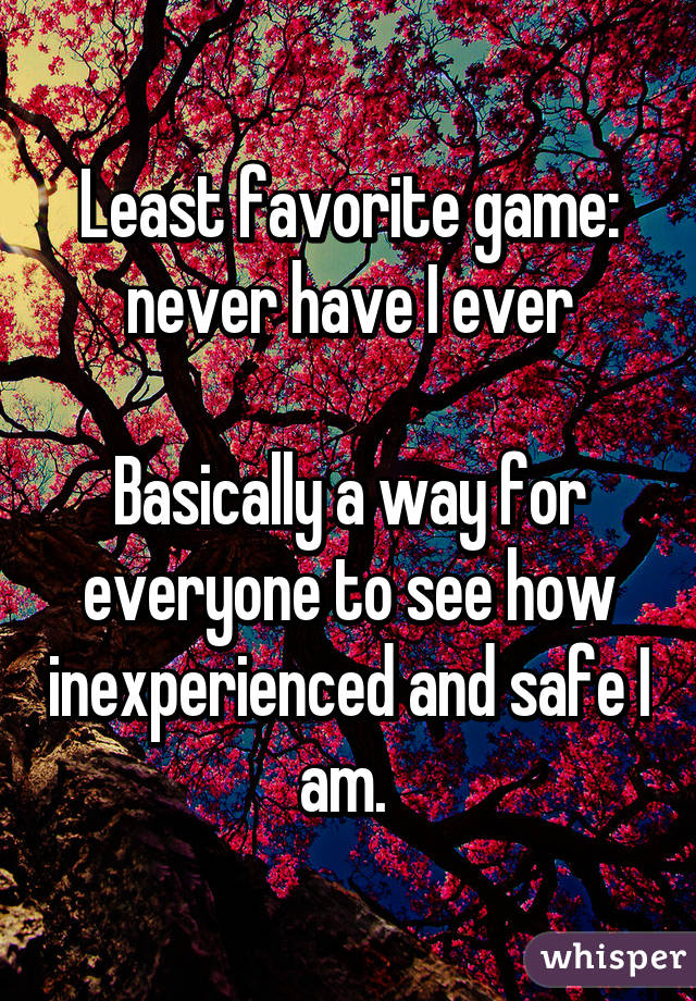 Least favorite game: never have I ever  Basically a way for everyone to see how inexperienced and safe I am.