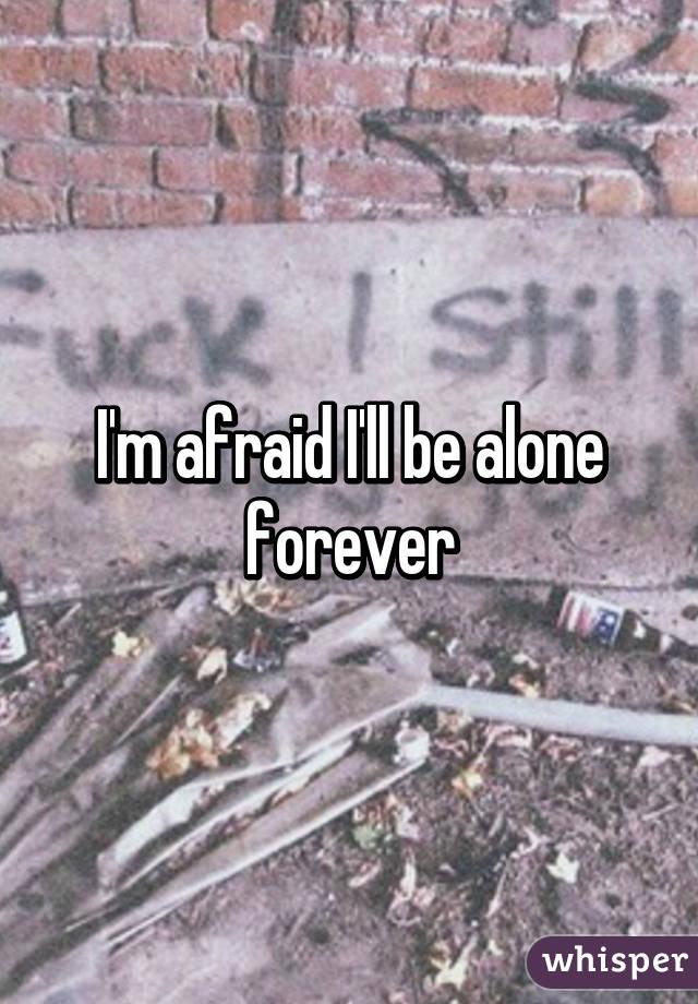 I'm afraid I'll be alone forever