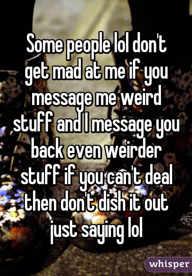 Some people lol don't get mad at me if you message me weird stuff and I message you back even weirder stuff if you can't deal then don't dish it out just saying lol