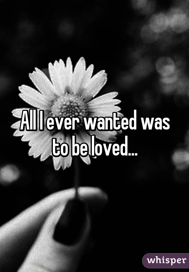 All I ever wanted was to be loved...