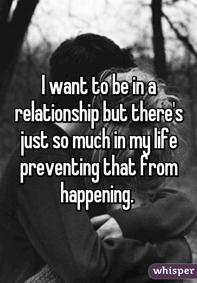I want to be in a relationship but there's just so much in my life preventing that from happening.