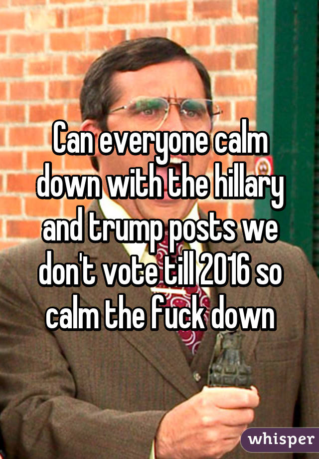 Can everyone calm down with the hillary and trump posts we don't vote till 2016 so calm the fuck down