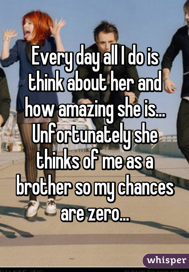 Every day all I do is think about her and how amazing she is... Unfortunately she thinks of me as a brother so my chances are zero...