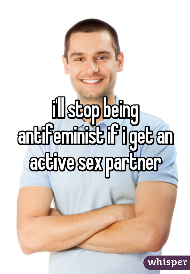 i'll stop being antifeminist if i get an active sex partner