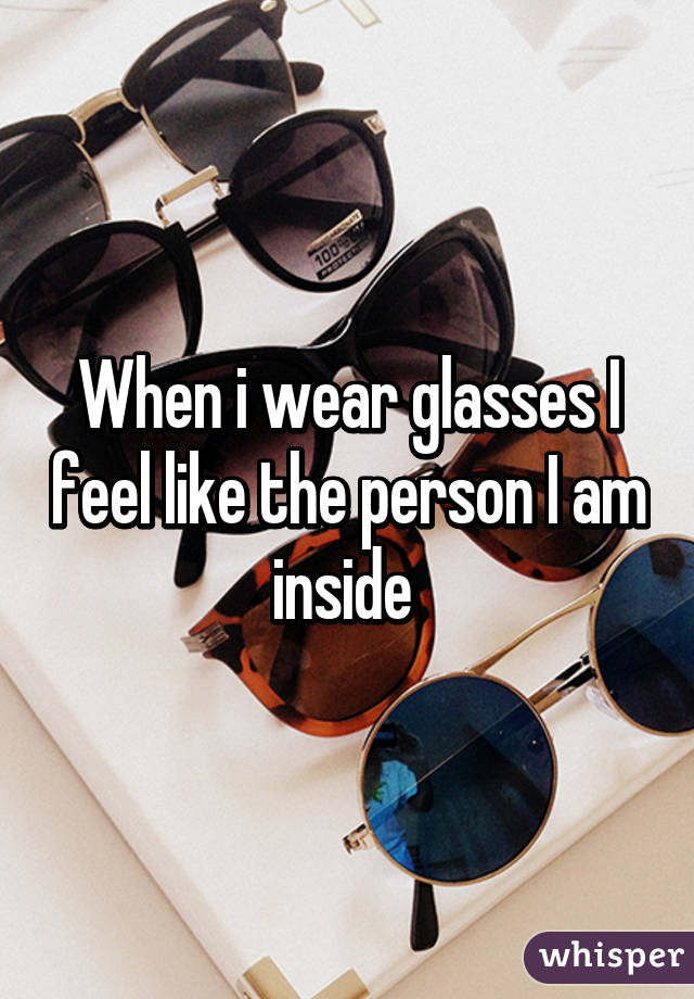When i wear glasses I feel like the person I am inside