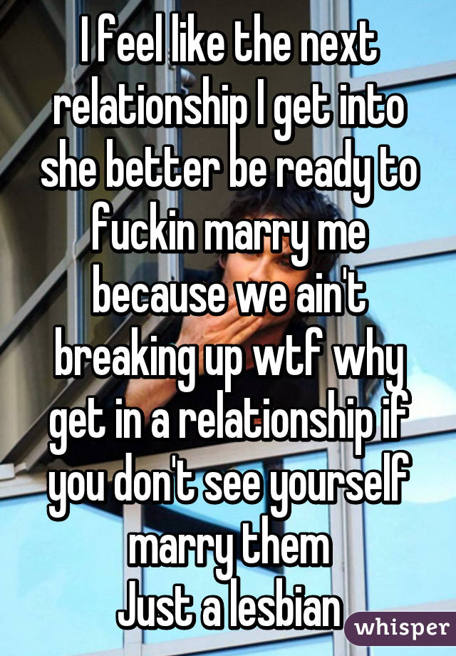 I feel like the next relationship I get into she better be ready to fuckin marry me because we ain't breaking up wtf why get in a relationship if you don't see yourself marry them Just a lesbian