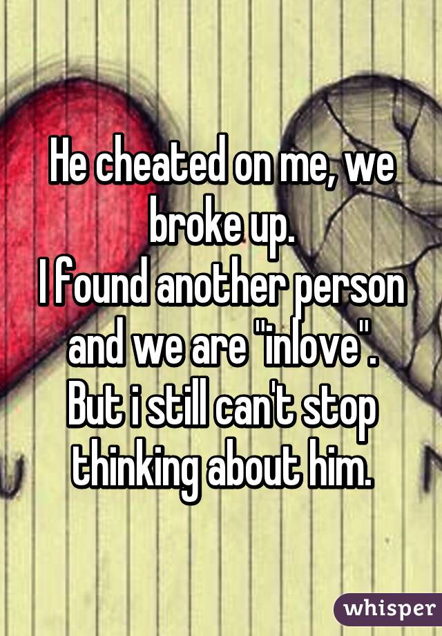 """He cheated on me, we broke up. I found another person and we are """"inlove"""". But i still can't stop thinking about him."""