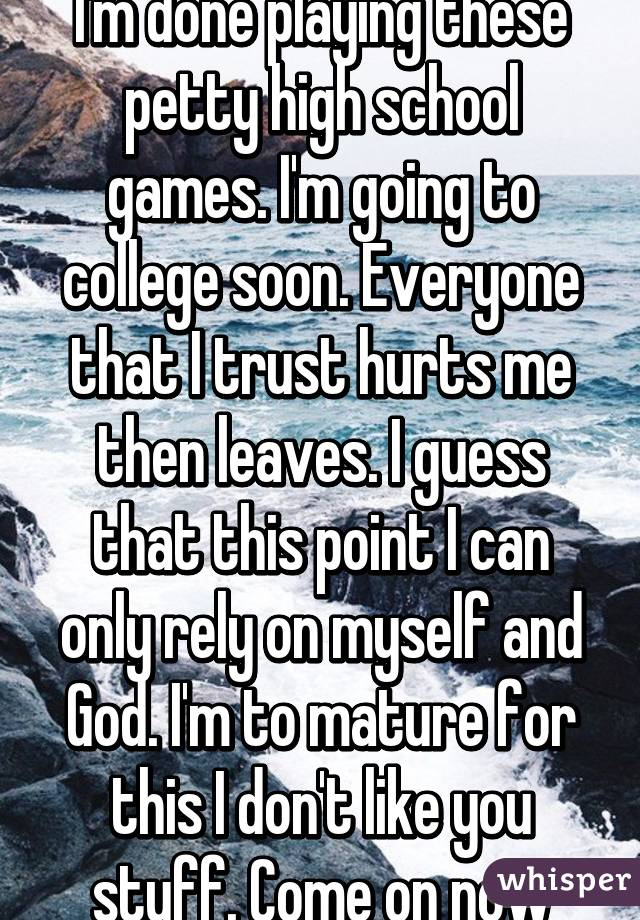 I'm done playing these petty high school games. I'm going to college soon. Everyone that I trust hurts me then leaves. I guess that this point I can only rely on myself and God. I'm to mature for this I don't like you stuff. Come on now