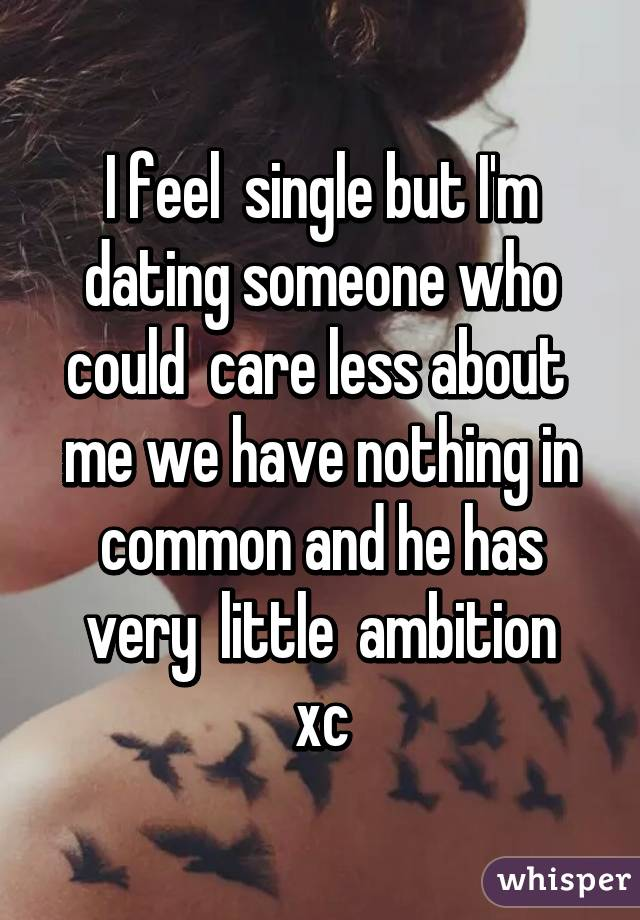 I feel  single but I'm dating someone who could  care less about  me we have nothing in common and he has very  little  ambition xc