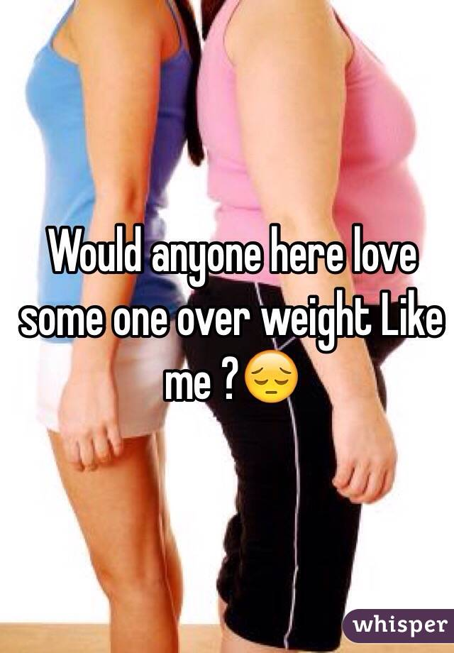 Would anyone here love some one over weight Like me ?😔