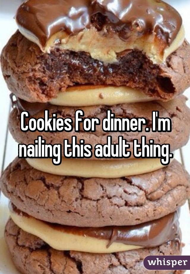 Cookies for dinner. I'm nailing this adult thing.